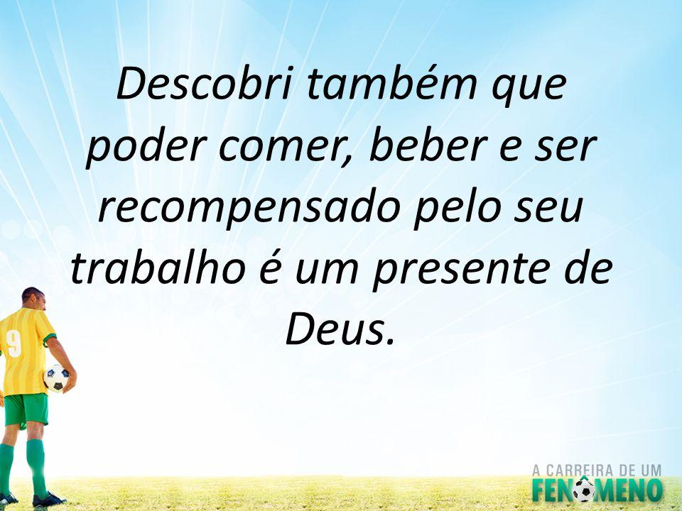 Descobri também que poder comer, beber e ser recompensado pelo seu trabalho é um presente de Deus.