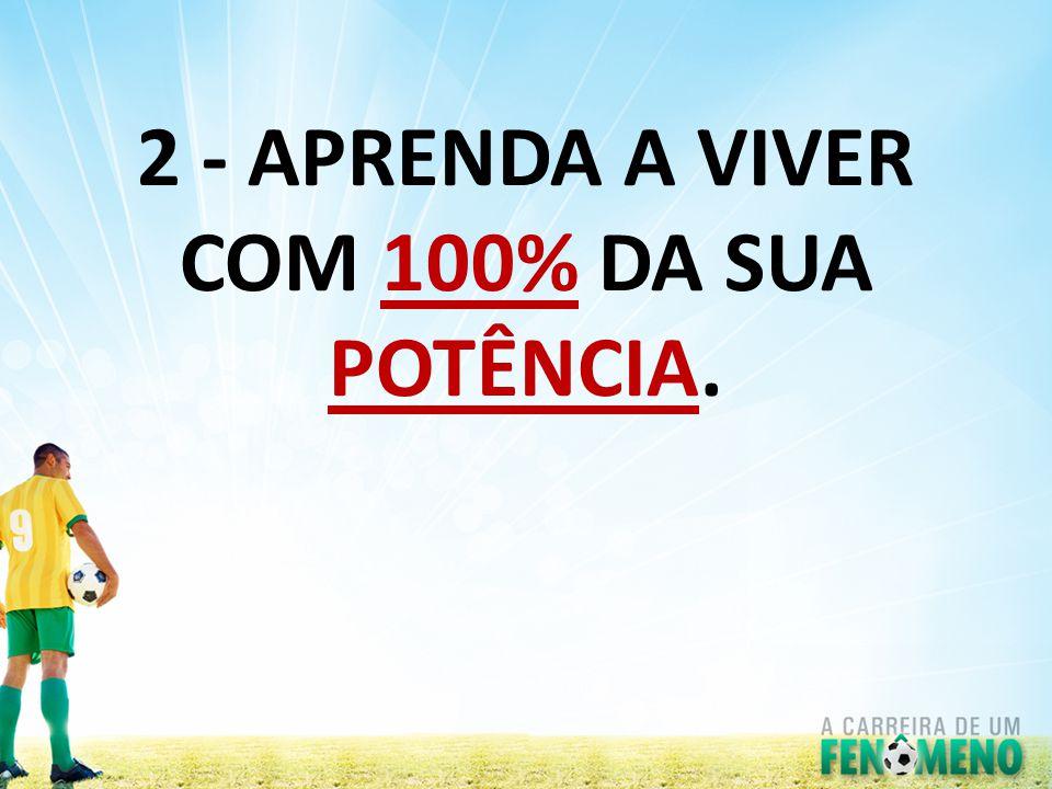 2 - APRENDA A VIVER COM 100% DA SUA POTÊNCIA.