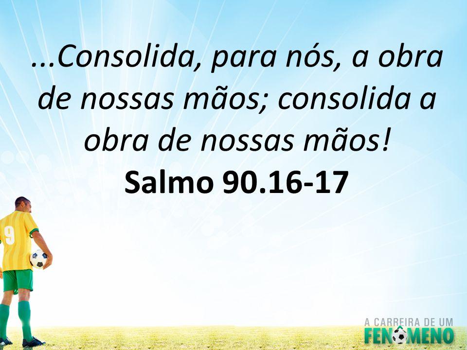 ...Consolida, para nós, a obra de nossas mãos; consolida a obra de nossas mãos! Salmo 90.16-17