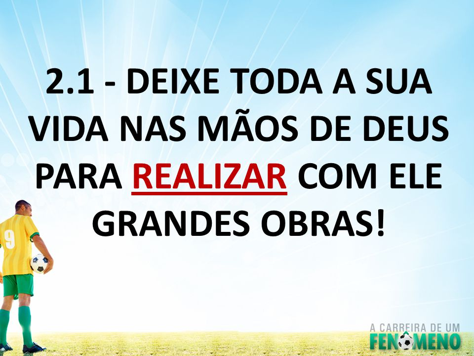 2.1 - DEIXE TODA A SUA VIDA NAS MÃOS DE DEUS PARA REALIZAR COM ELE GRANDES OBRAS!