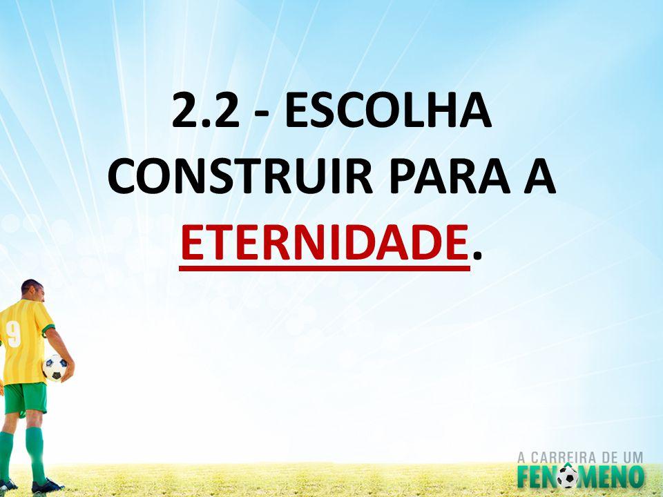 2.2 - ESCOLHA CONSTRUIR PARA A ETERNIDADE.