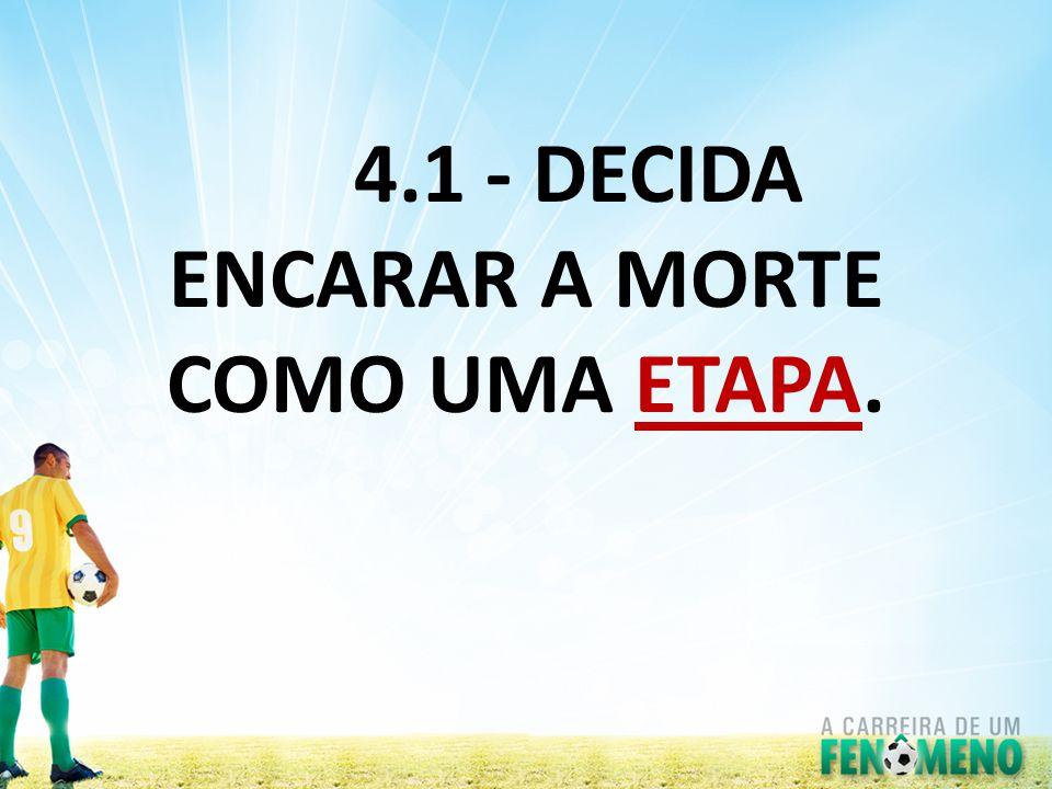 4.1 - DECIDA ENCARAR A MORTE COMO UMA ETAPA.