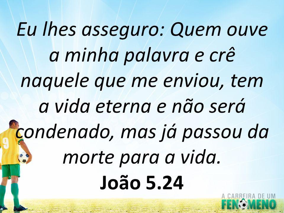Eu lhes asseguro: Quem ouve a minha palavra e crê naquele que me enviou, tem a vida eterna e não será condenado, mas já passou da morte para a vida.