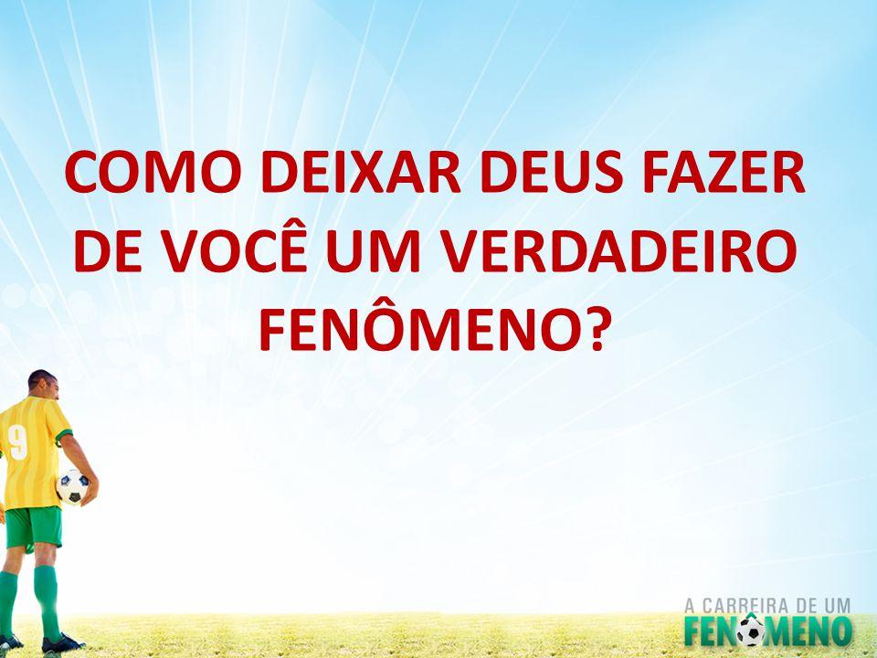 COMO DEIXAR DEUS FAZER DE VOCÊ UM VERDADEIRO FENÔMENO