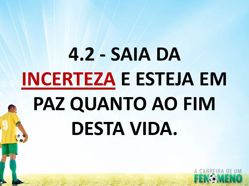 4.2 - SAIA DA INCERTEZA E ESTEJA EM PAZ QUANTO AO FIM DESTA VIDA.