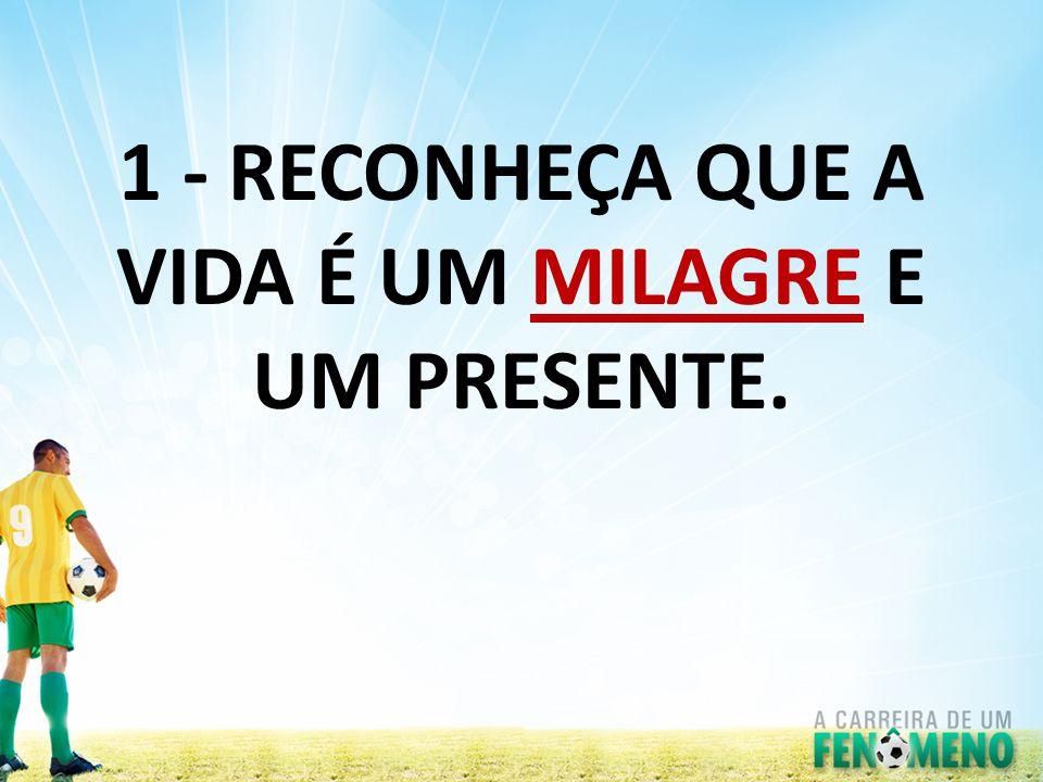 1 - RECONHEÇA QUE A VIDA É UM MILAGRE E UM PRESENTE.