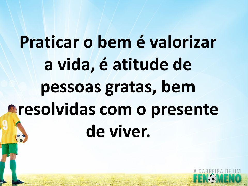 Praticar o bem é valorizar a vida, é atitude de pessoas gratas, bem resolvidas com o presente de viver.