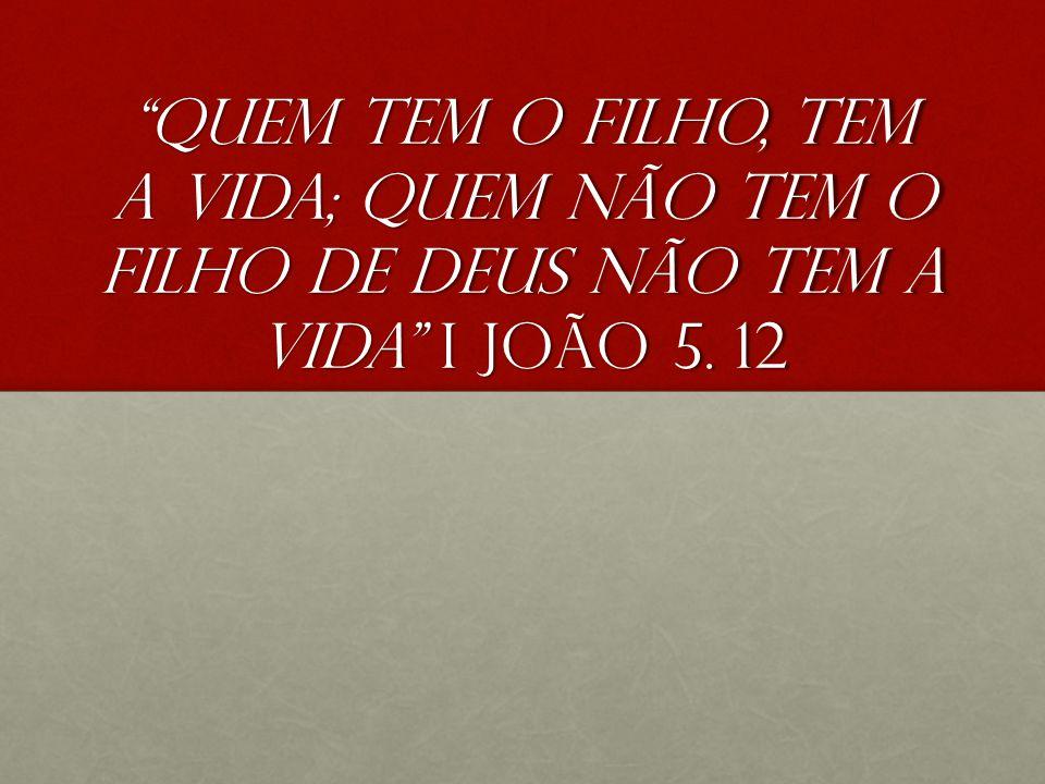 Quem tem o filho, tem a vida; quem não tem o filho de Deus não tem a vida I João 5. 12