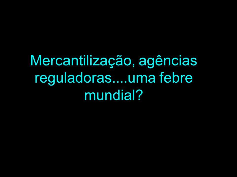 Mercantilização, agências reguladoras....uma febre mundial