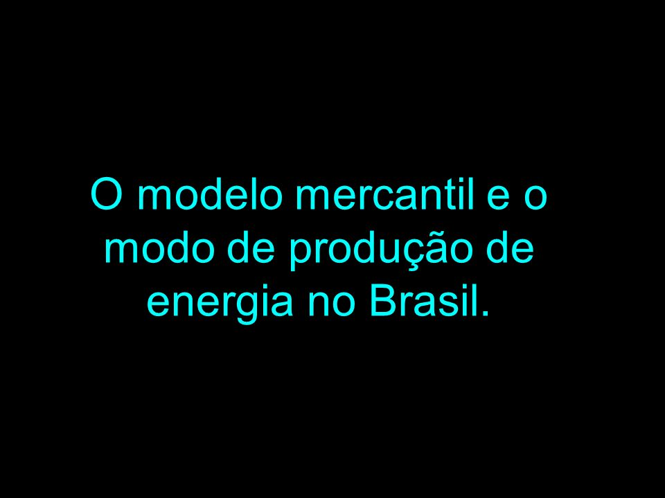 O modelo mercantil e o modo de produção de energia no Brasil.