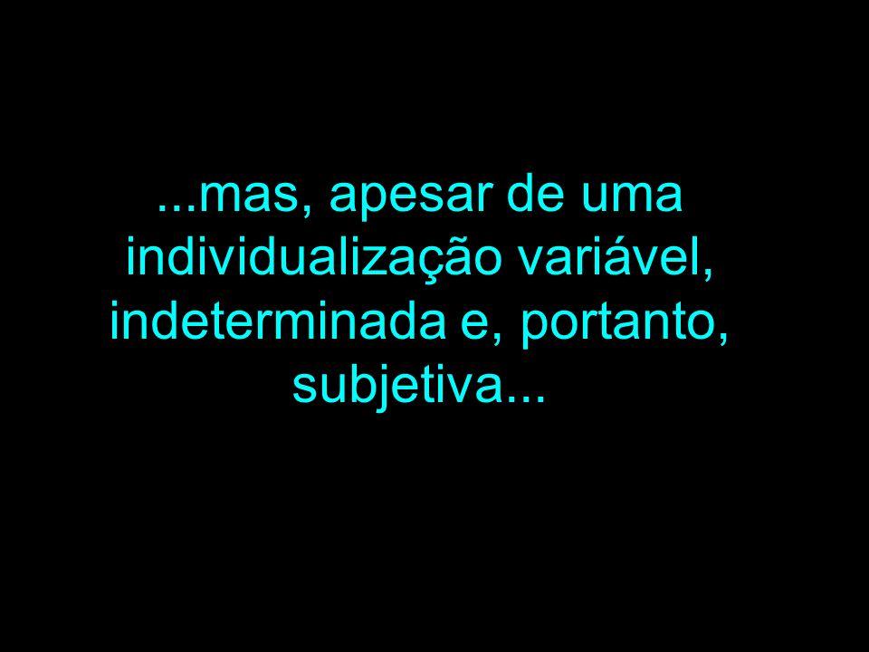 ...mas, apesar de uma individualização variável, indeterminada e, portanto, subjetiva...