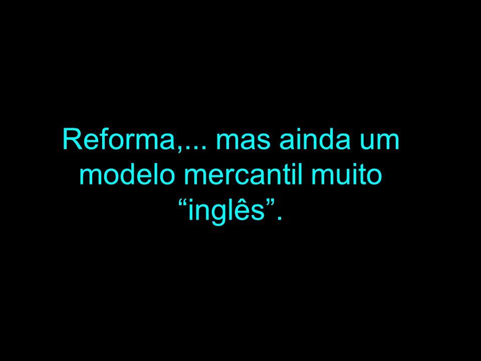 Reforma,... mas ainda um modelo mercantil muito inglês .