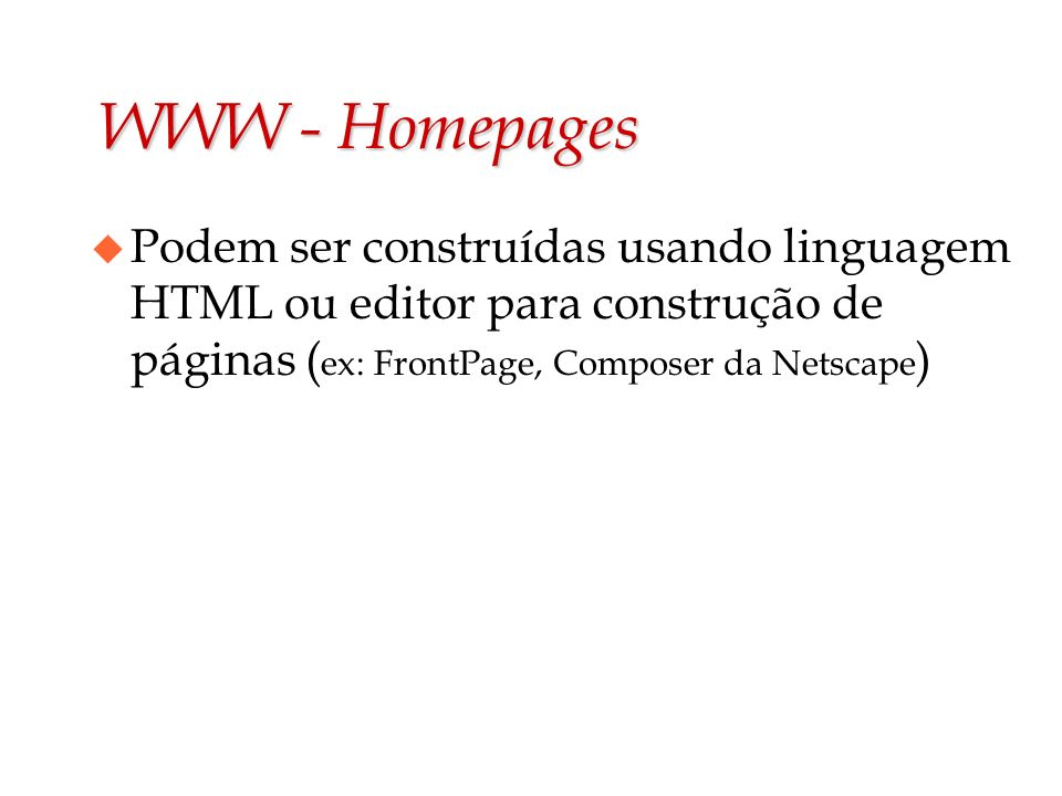 WWW - Homepages Podem ser construídas usando linguagem HTML ou editor para construção de páginas (ex: FrontPage, Composer da Netscape)