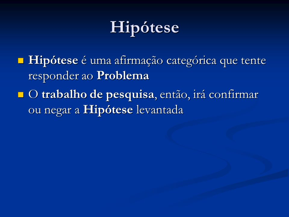 Hipótese Hipótese é uma afirmação categórica que tente responder ao Problema.