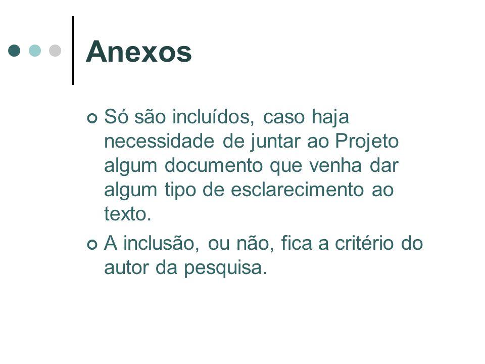Anexos Só são incluídos, caso haja necessidade de juntar ao Projeto algum documento que venha dar algum tipo de esclarecimento ao texto.
