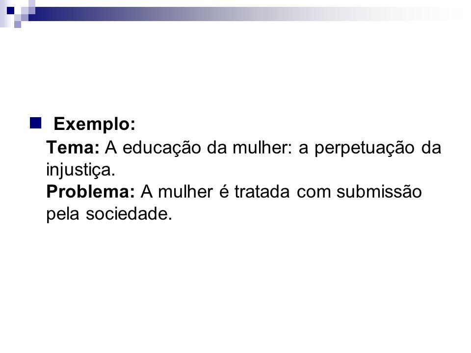 Exemplo: Tema: A educação da mulher: a perpetuação da injustiça