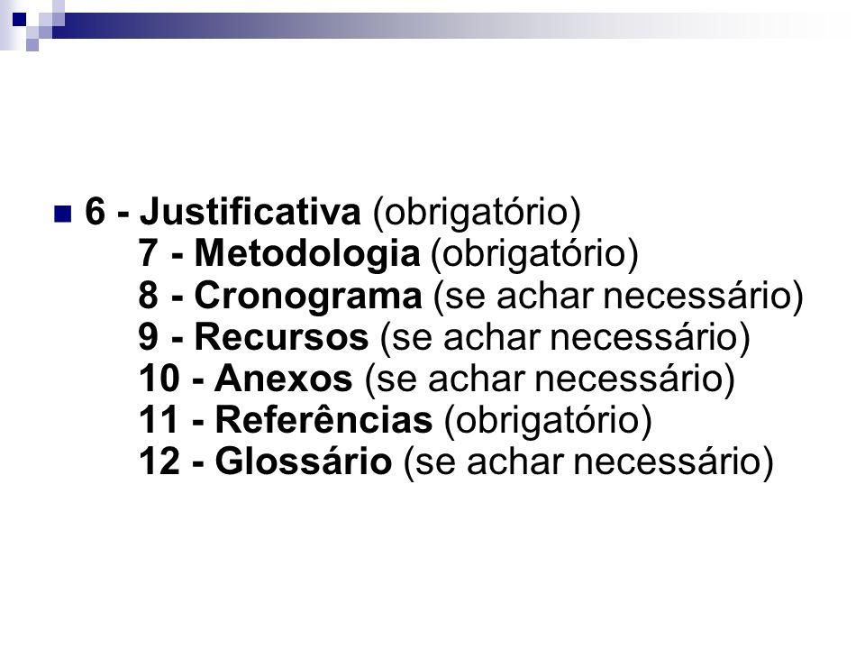 6 - Justificativa (obrigatório) 7 - Metodologia (obrigatório) 8 - Cronograma (se achar necessário) 9 - Recursos (se achar necessário) 10 - Anexos (se achar necessário) 11 - Referências (obrigatório) 12 - Glossário (se achar necessário)