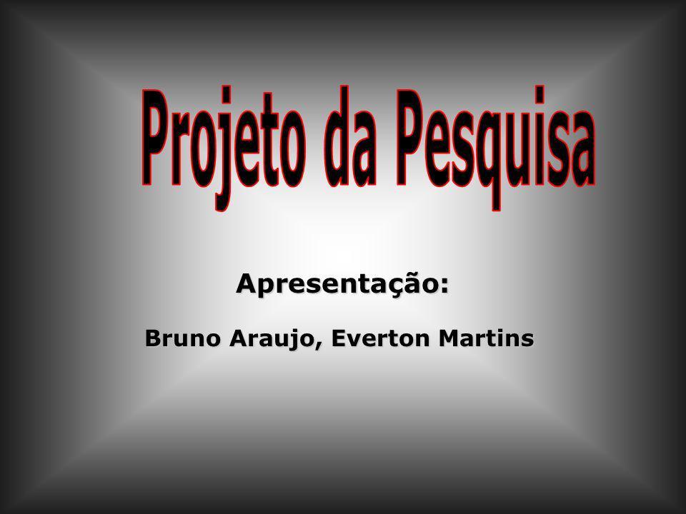 Projeto da Pesquisa Apresentação: Bruno Araujo, Everton Martins