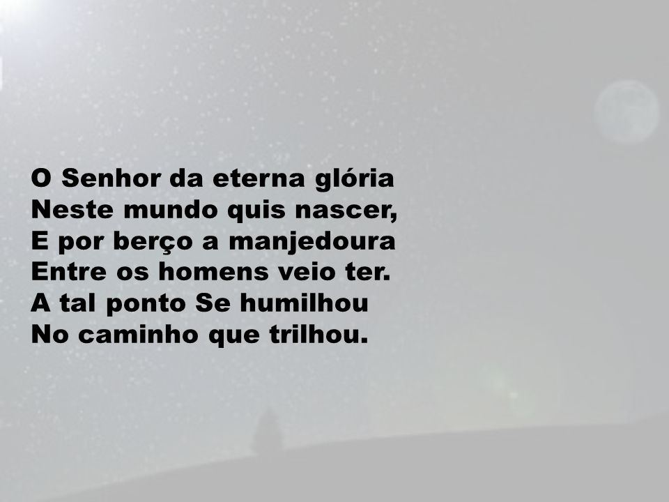 O Senhor da eterna glória Neste mundo quis nascer, E por berço a manjedoura Entre os homens veio ter.