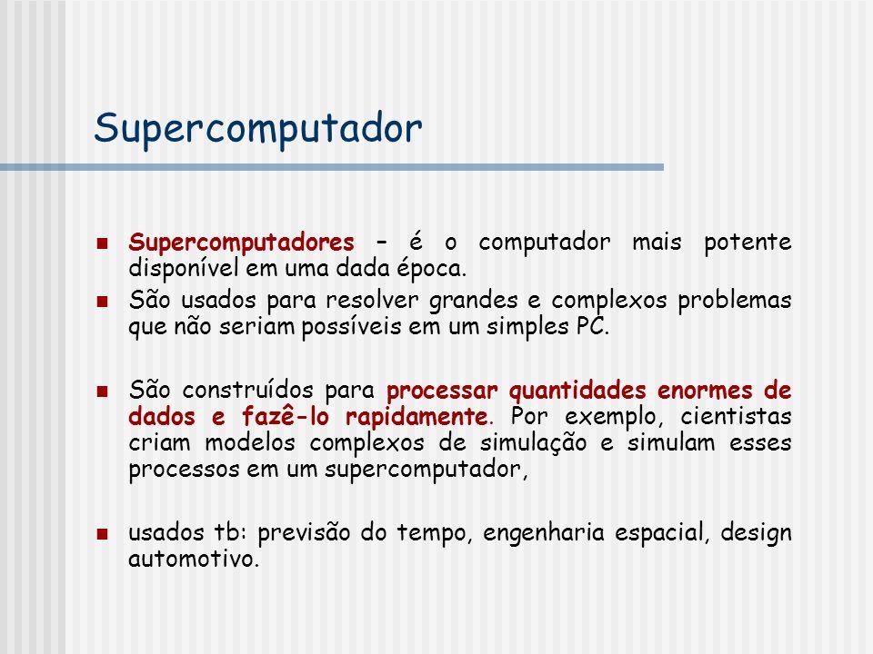 Supercomputador Supercomputadores – é o computador mais potente disponível em uma dada época.