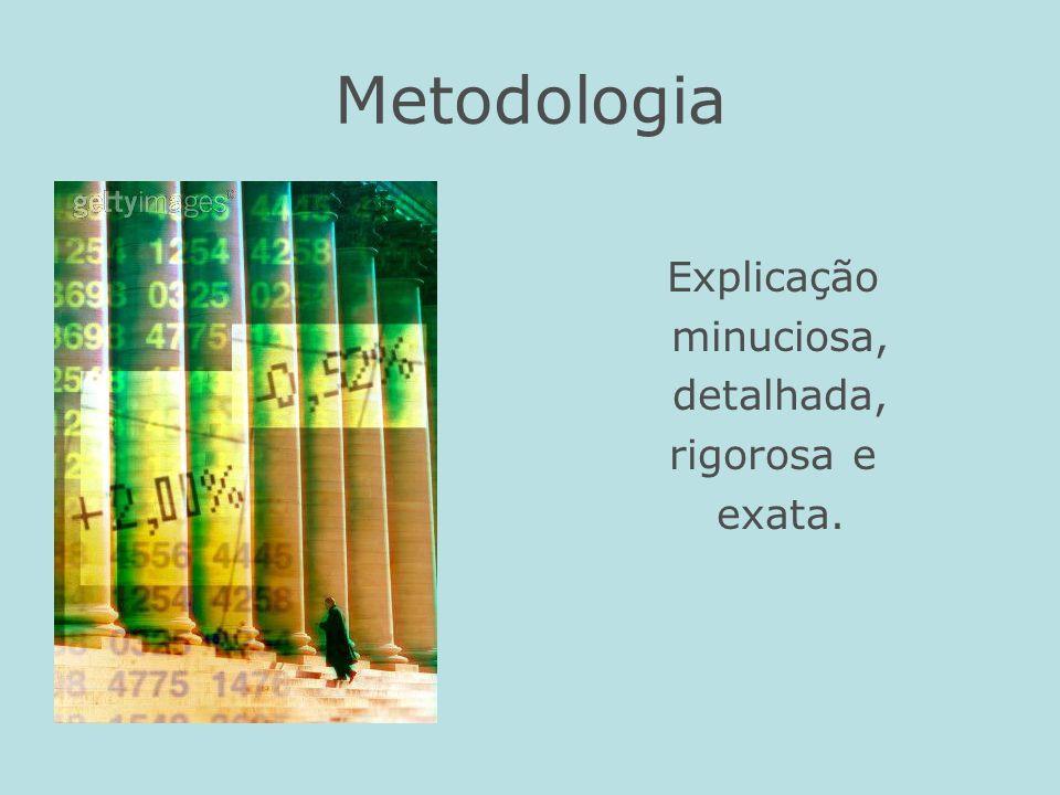 Metodologia Explicação minuciosa, detalhada, rigorosa e exata.