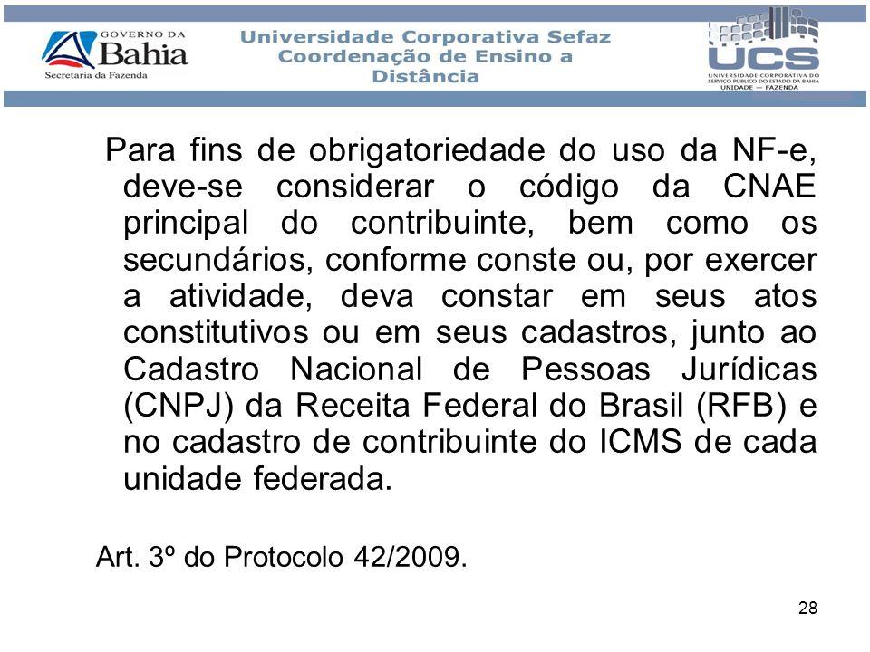 Para fins de obrigatoriedade do uso da NF-e, deve-se considerar o código da CNAE principal do contribuinte, bem como os secundários, conforme conste ou, por exercer a atividade, deva constar em seus atos constitutivos ou em seus cadastros, junto ao Cadastro Nacional de Pessoas Jurídicas (CNPJ) da Receita Federal do Brasil (RFB) e no cadastro de contribuinte do ICMS de cada unidade federada.