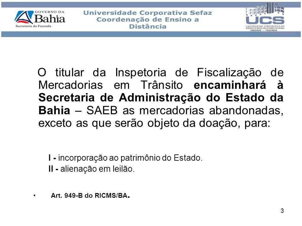 O titular da Inspetoria de Fiscalização de Mercadorias em Trânsito encaminhará à Secretaria de Administração do Estado da Bahia – SAEB as mercadorias abandonadas, exceto as que serão objeto da doação, para: