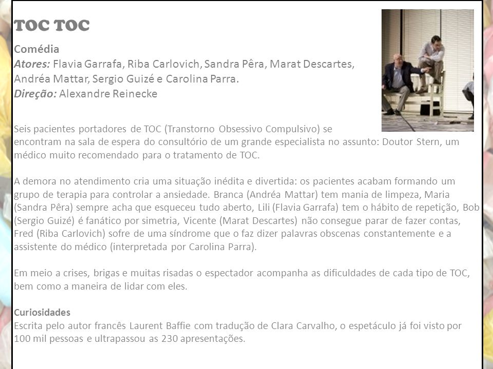 TOC TOC. Comédia. Atores: Flavia Garrafa, Riba Carlovich, Sandra Pêra, Marat Descartes, Andréa Mattar, Sergio Guizé e Carolina Parra.