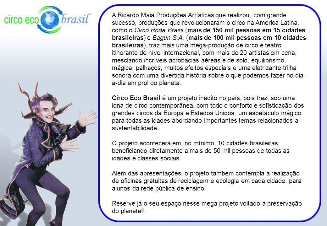 A Ricardo Maia Produções Artísticas que realizou, com grande sucesso, produções que revolucionaram o circo na America Latina, como o Circo Roda Brasil (mais de 150 mil pessoas em 15 cidades brasileiras) e Bagun S.A. (mais de 100 mil pessoas em 10 cidades brasileiras), traz mais uma mega-produção de circo e teatro itinerante de nível internacional, com mais de 20 artistas em cena, mesclando incríveis acrobacias aéreas e de solo, equilibrismo, mágica, palhaços, muitos efeitos especiais e uma eletrizante trilha sonora com uma divertida história sobre o que podemos fazer no dia-a-dia em prol do planeta.