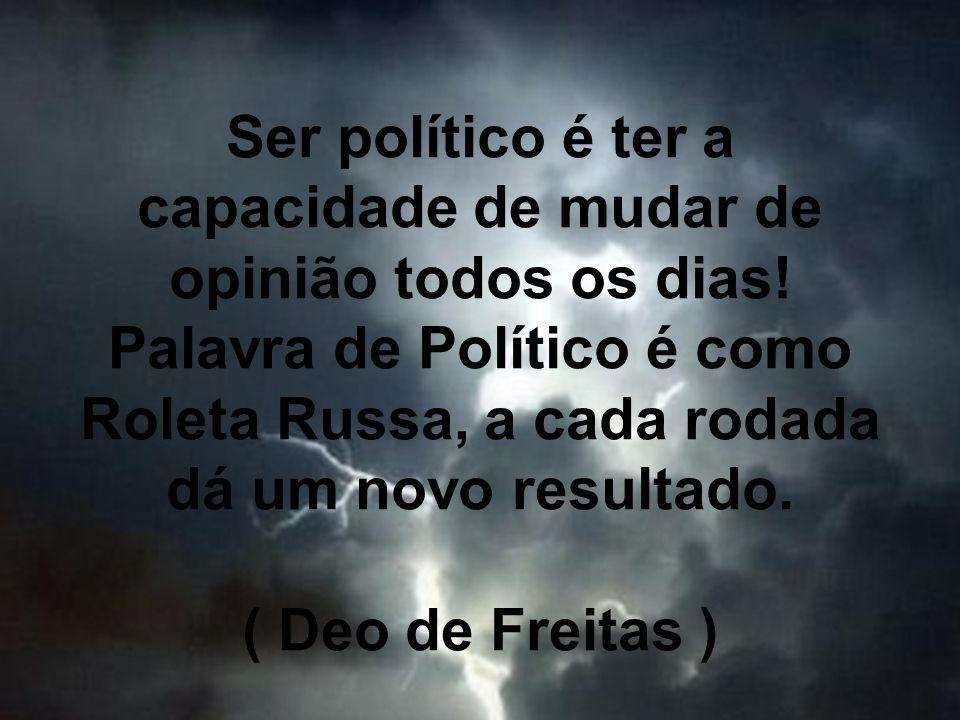 Ser político é ter a capacidade de mudar de opinião todos os dias