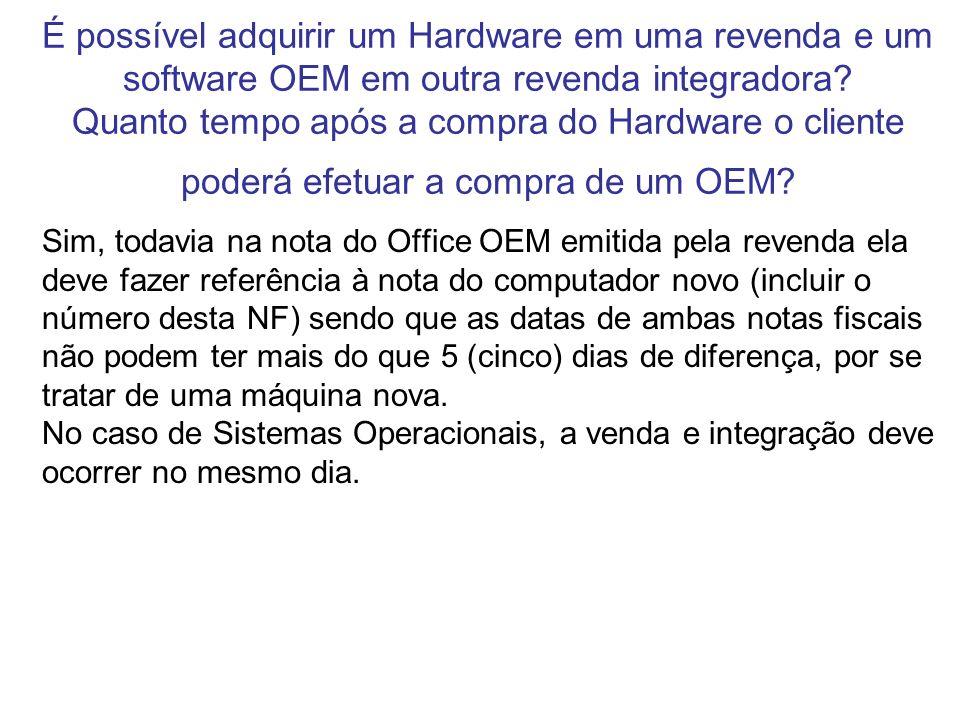É possível adquirir um Hardware em uma revenda e um software OEM em outra revenda integradora Quanto tempo após a compra do Hardware o cliente poderá efetuar a compra de um OEM