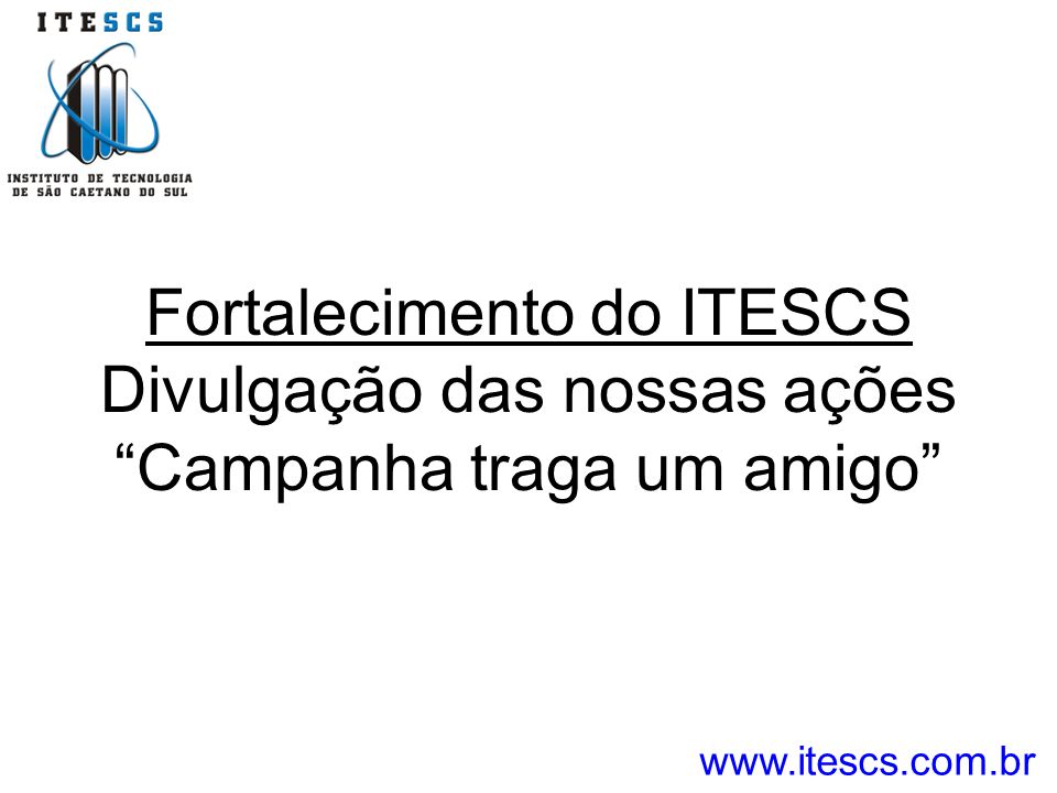 Fortalecimento do ITESCS Divulgação das nossas ações Campanha traga um amigo