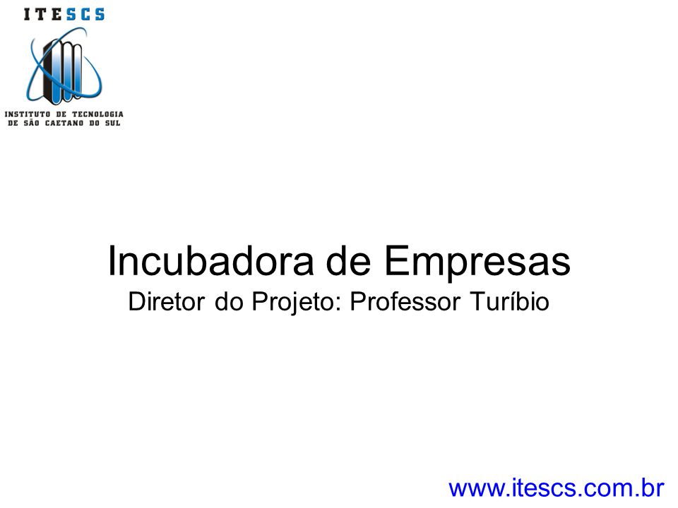 Incubadora de Empresas Diretor do Projeto: Professor Turíbio