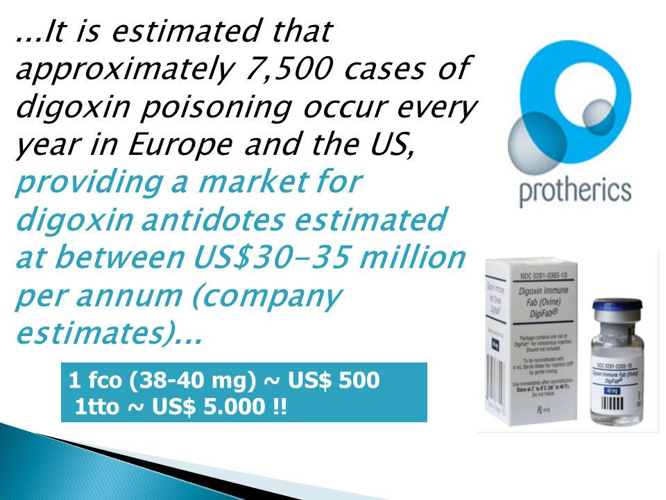 ...It is estimated that approximately 7,500 cases of digoxin poisoning occur every year in Europe and the US, providing a market for digoxin antidotes estimated at between US$30-35 million per annum (company estimates)...