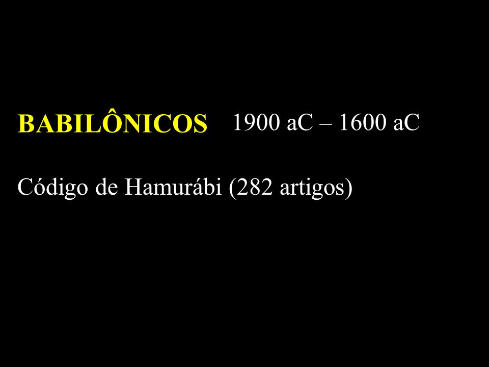 BABILÔNICOS 1900 aC – 1600 aC Código de Hamurábi (282 artigos)