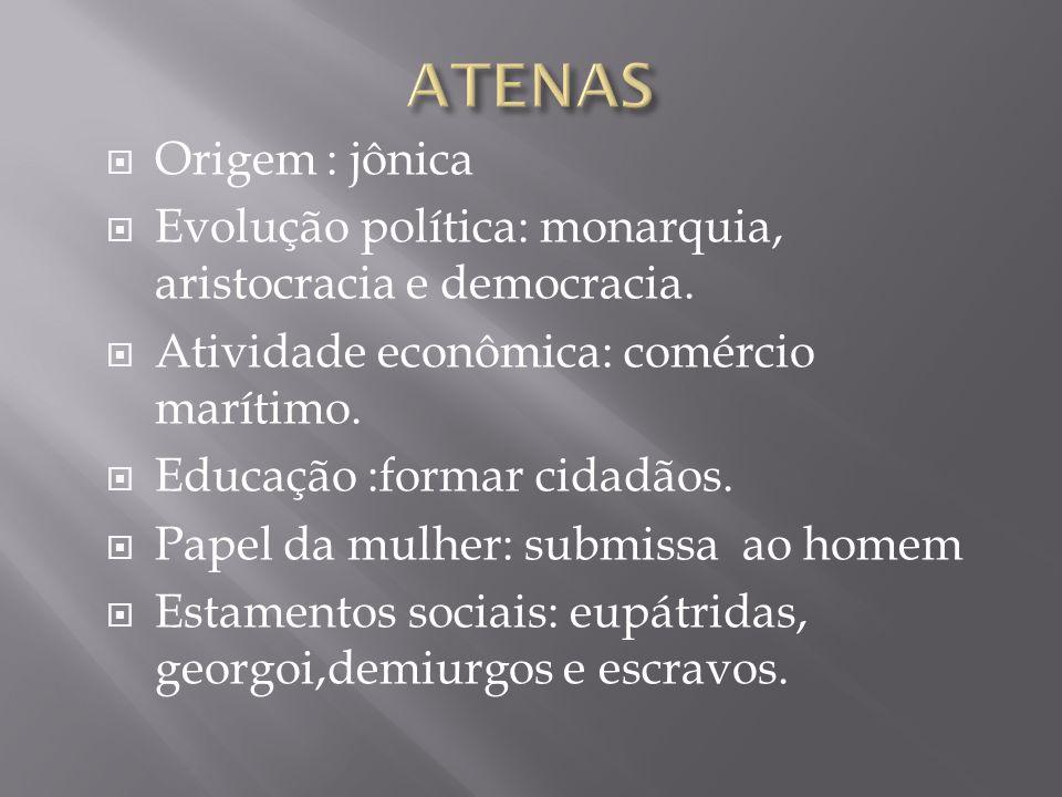 ATENAS Origem : jônica. Evolução política: monarquia, aristocracia e democracia. Atividade econômica: comércio marítimo.