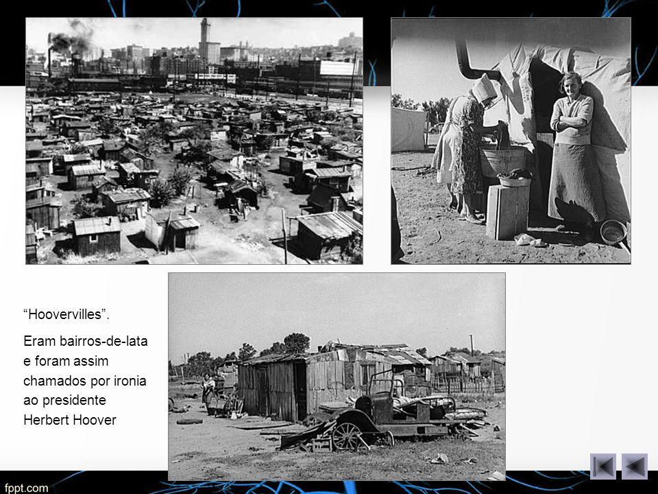 Hoovervilles .Eram bairros-de-lata e foram assim chamados por ironia ao presidente Herbert Hoover.
