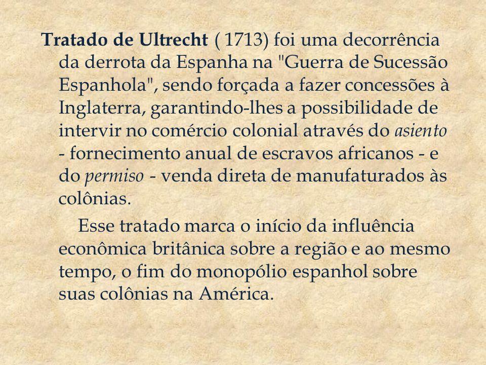 Tratado de Ultrecht ( 1713) foi uma decorrência da derrota da Espanha na Guerra de Sucessão Espanhola , sendo forçada a fazer concessões à Inglaterra, garantindo-lhes a possibilidade de intervir no comércio colonial através do asiento - fornecimento anual de escravos africanos - e do permiso - venda direta de manufaturados às colônias.