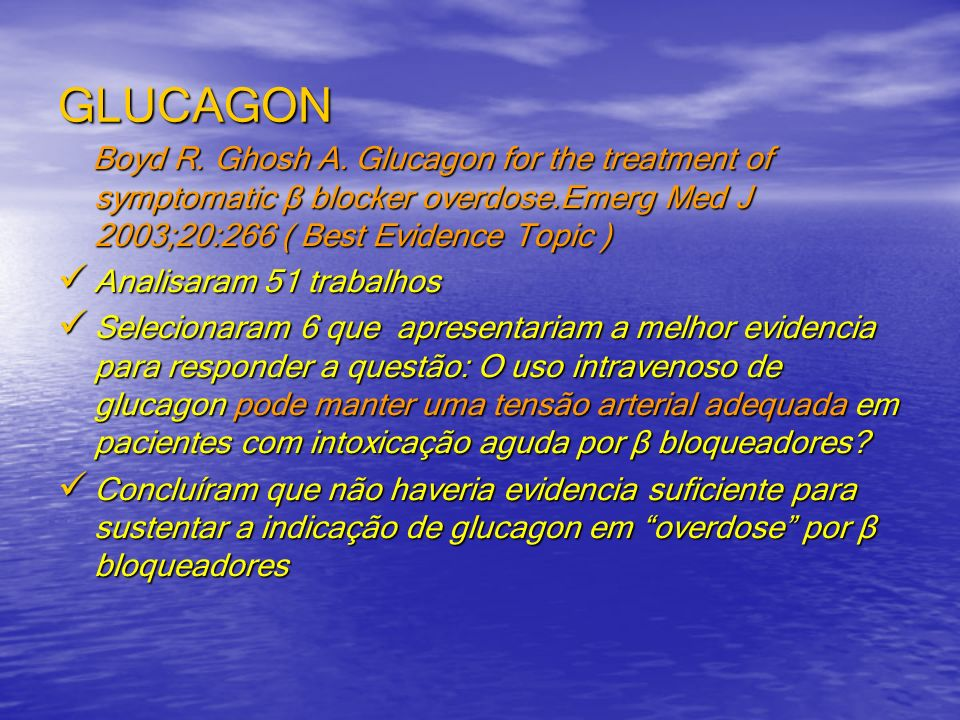 GLUCAGON Boyd R. Ghosh A. Glucagon for the treatment of symptomatic β blocker overdose.Emerg Med J 2003;20:266 ( Best Evidence Topic )