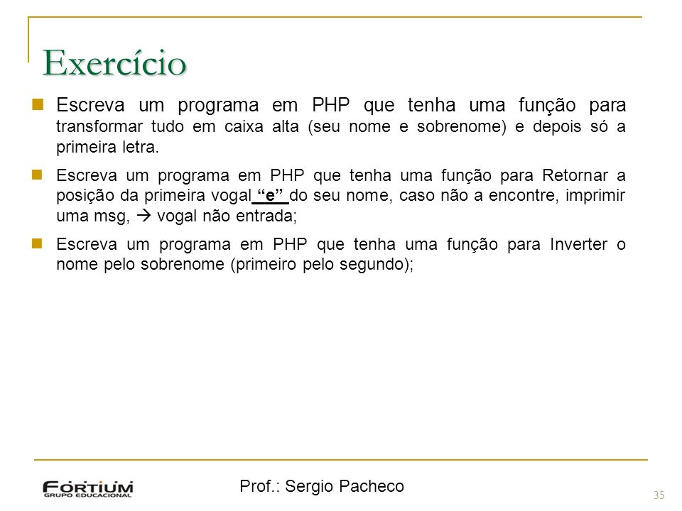 Exercício Escreva um programa em PHP que tenha uma função para transformar tudo em caixa alta (seu nome e sobrenome) e depois só a primeira letra.