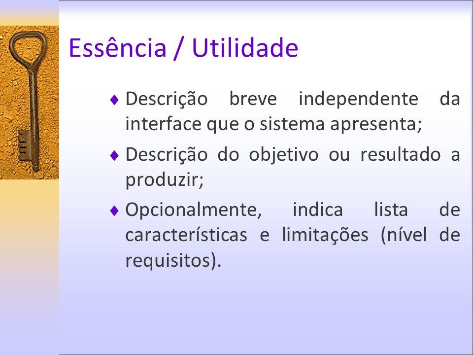 Essência / Utilidade Descrição breve independente da interface que o sistema apresenta; Descrição do objetivo ou resultado a produzir;