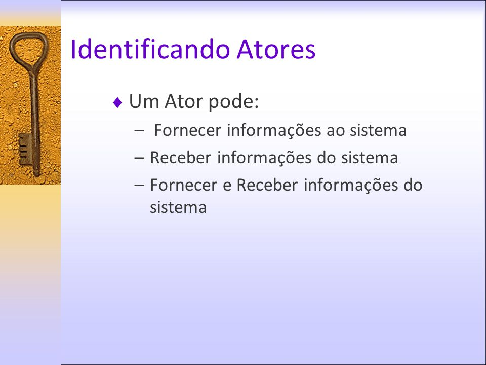 Identificando Atores Um Ator pode: Fornecer informações ao sistema
