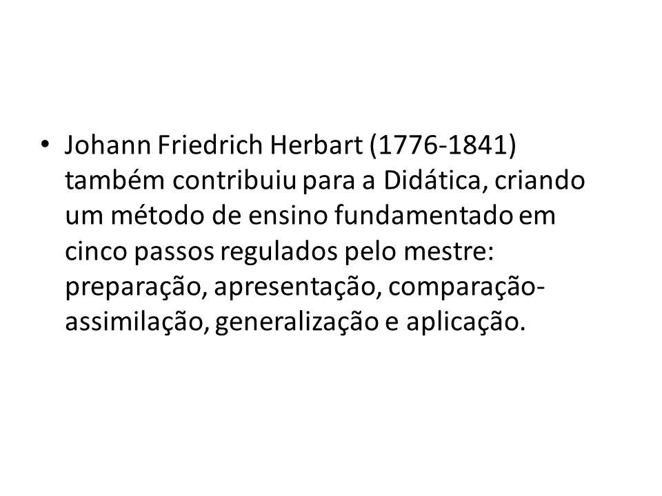 Johann Friedrich Herbart (1776-1841) também contribuiu para a Didática, criando um método de ensino fundamentado em cinco passos regulados pelo mestre: preparação, apresentação, comparação-assimilação, generalização e aplicação.