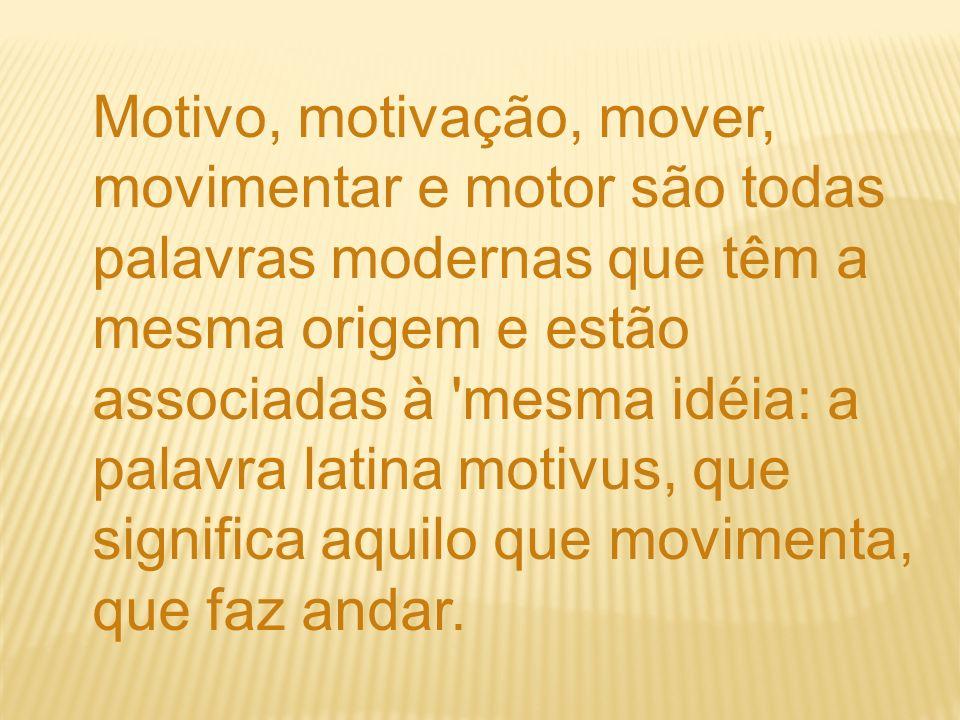 Motivo, motivação, mover, movimentar e motor são todas palavras modernas que têm a mesma origem e estão associadas à mesma idéia: a palavra latina motivus, que significa aquilo que movimenta, que faz andar.