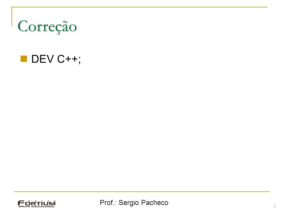 Correção DEV C++; Prof.: Sergio Pacheco 3 3