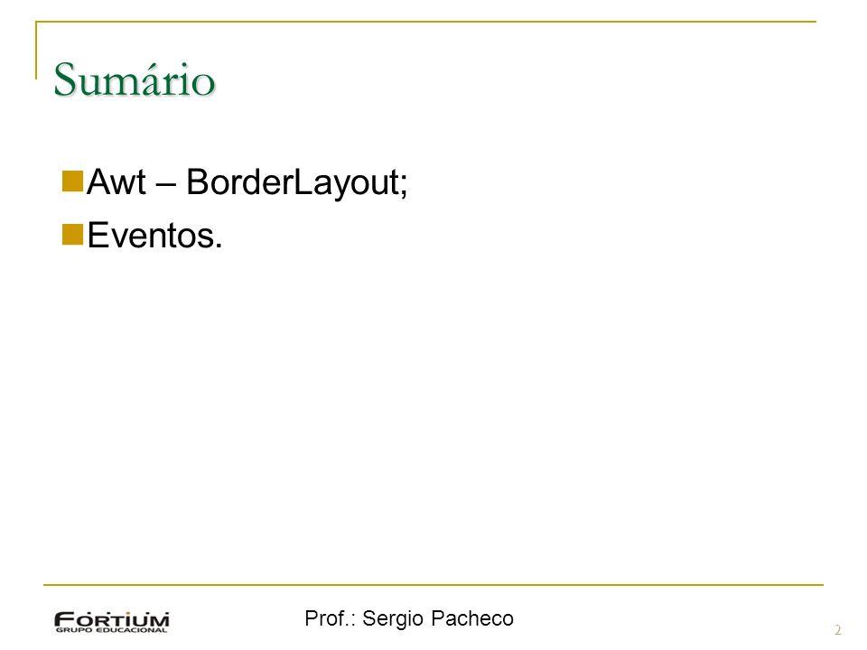 Sumário Awt – BorderLayout; Eventos. Prof.: Sergio Pacheco 2 2