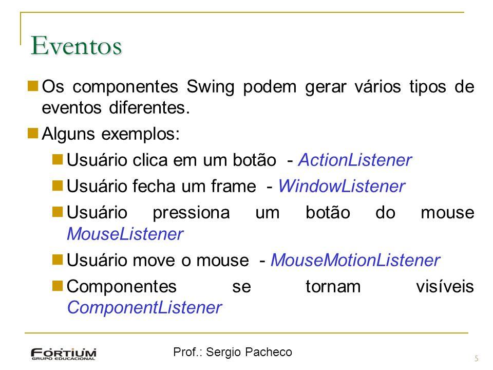 Eventos Os componentes Swing podem gerar vários tipos de eventos diferentes. Alguns exemplos: Usuário clica em um botão - ActionListener.