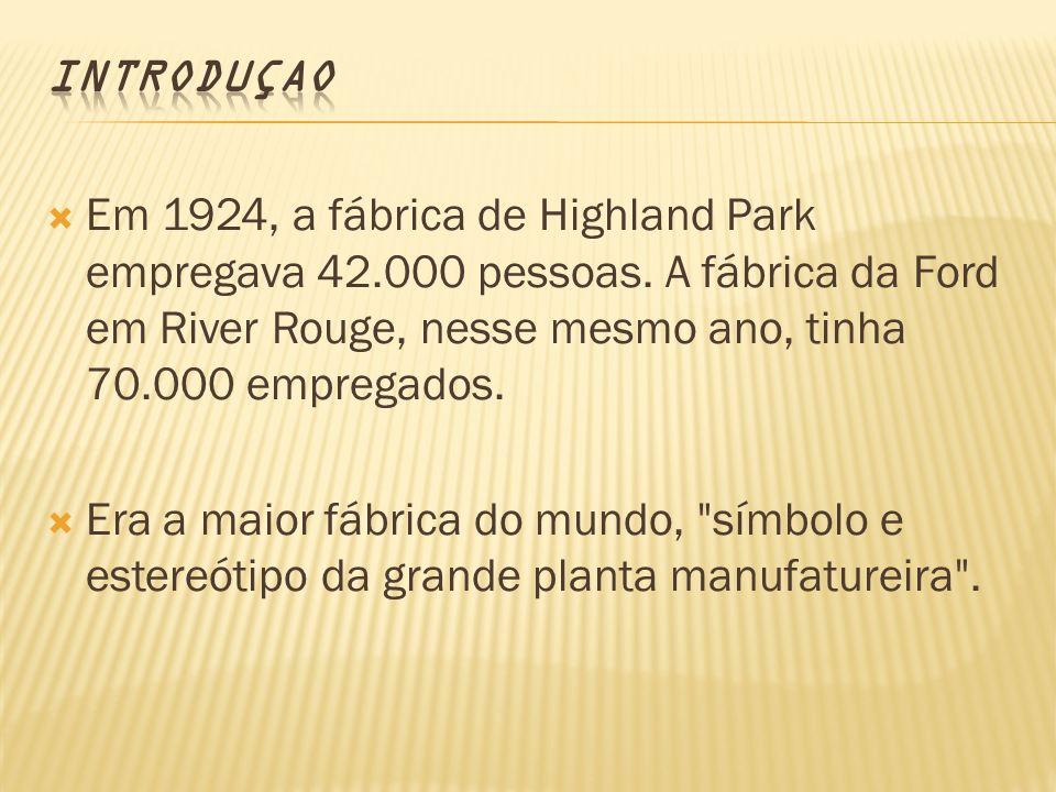 INTRODUçAO Em 1924, a fábrica de Highland Park empregava 42.000 pessoas. A fábrica da Ford em River Rouge, nesse mesmo ano, tinha 70.000 empregados.