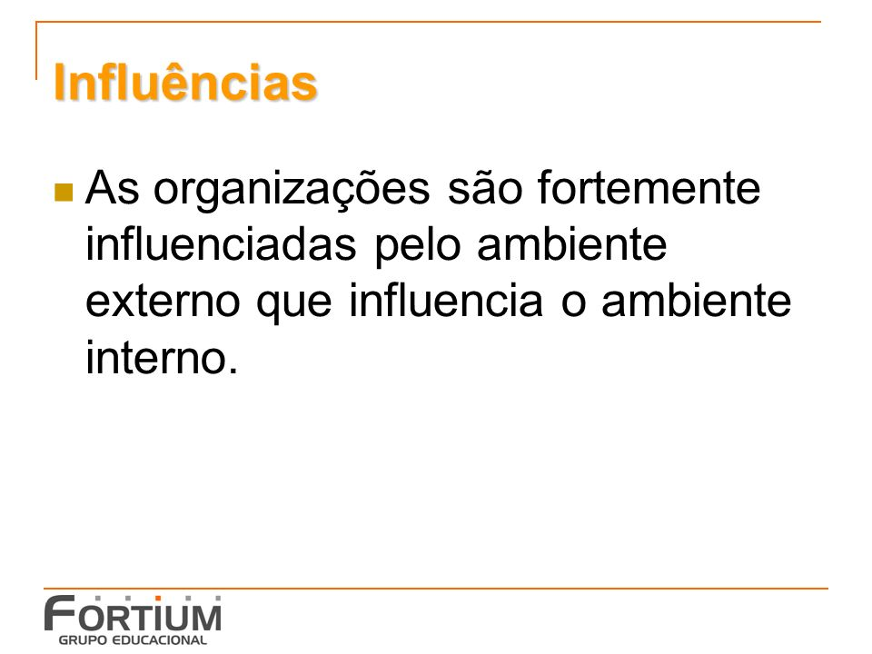 Influências As organizações são fortemente influenciadas pelo ambiente externo que influencia o ambiente interno.