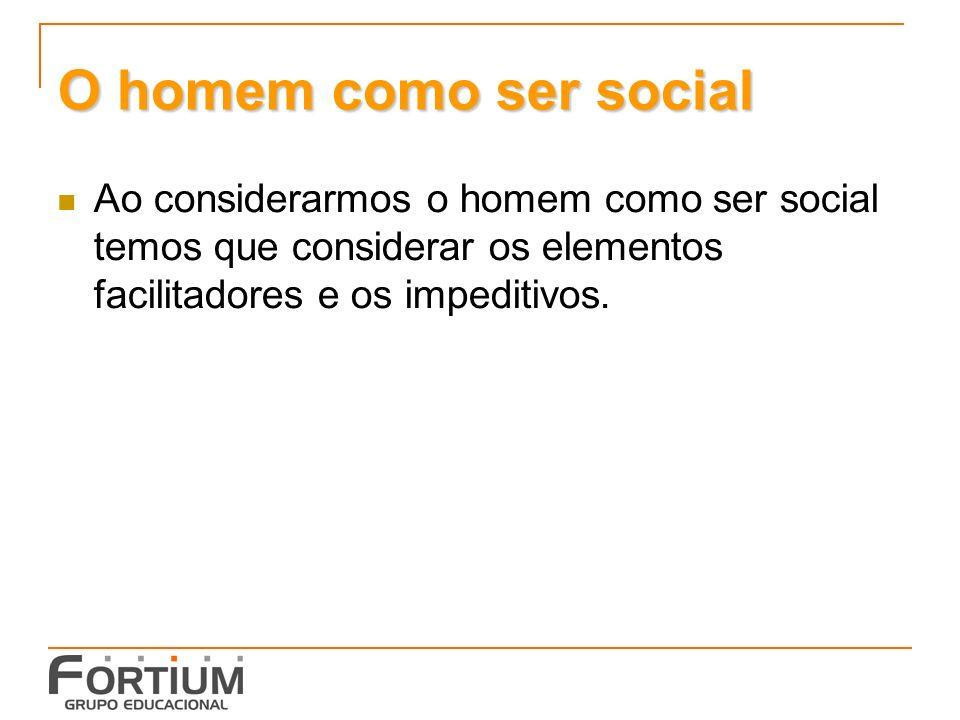 O homem como ser social Ao considerarmos o homem como ser social temos que considerar os elementos facilitadores e os impeditivos.